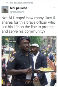 <p>LET&rsquo;S GET AN AMEN FOR THE BOYS IN BLUE! (via /r/BlackPeopleTwitter)</p>: ta bibi peluche Retweeted  bibi peluche  @956llorona  Not ALL cops! How many likes &  shares for this brave officer who  put his life on the line to protect  and serve his community?  East Side <p>LET&rsquo;S GET AN AMEN FOR THE BOYS IN BLUE! (via /r/BlackPeopleTwitter)</p>