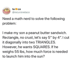 "YEET: ta  co  @recursivetaco  Need a math nerd to solve the following  problem  Imake my son a peanut butter sandwich  Rectangle, no crust, let's say 5"" by 4"". I cut  it diagonally into two TRIANGLES.  However, he wants SQUARES. If he  weighs 55 lbs, how much force is needed  to launch him into the sun? YEET"