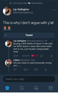 Arguing, Blackpeopletwitter, and Club: ta courtney Dee % Retweeted  Lip Gallagher  @tonestradamus  This is why l don't argue with y'all  Tweet  Lip Gallagher @tonestradamus. 5h  Buying a $40 bottle of liquor in the club  for $300 doesn't seem like some baller  shit to me, just fiscally irresponsible  Imao  928 34,431 9,748 1  LilRed @lexietayl 23m  Did you mean to spell physically wrong  Tweet your reply <p>I agree It is physically irresponsible&hellip; (via /r/BlackPeopleTwitter)</p>
