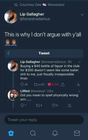 Arguing, Club, and Shit: ta courtney Dee % Retweeted  Lip Gallagher  @tonestradamus  This is why l don't argue with y'all  Tweet  Lip Gallagher @tonestradamus. 5h  Buying a $40 bottle of liquor in the club  for $300 doesn't seem like some baller  shit to me, just fiscally irresponsible  Imao  928 34,431 9,748 1  LilRed @lexietayl 23m  Did you mean to spell physically wrong  Tweet your reply I agree It is physically irresponsible