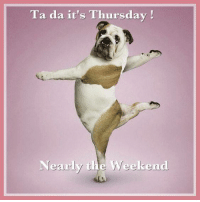 Ta Da it's Thursday, Nearly the weekend: Ta da it's Thursday!  Nearly the Weekend Ta Da it's Thursday, Nearly the weekend