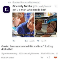 "AN IDIOT SANDWICH sextplay wtab: ta Gordon Ramsay Retweeted  Sincerely Tumblr  @Sincerely Tumblr ld  get u a man who can do both  TH  What are you? ""An idiot sandwich.  o ing until you laug  7,005 10.1K  t Gordon Ramsay retweeted this and can't fucking  deal with it  #gordon ramsay #kitchen nightmares #hells kitchen  16.887 notes AN IDIOT SANDWICH sextplay wtab"