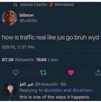 i just choked: ta Jessica Castillo Retweeted  bibson  @unbibs  how is traffic real like jus go bruh wyd  8/9/18, 5:37 PM  67.3K Retweets 164K Likes  gas @tnbaustin 6d  Replying to @unbibs and @caitzen  this is one of the ways it happens i just choked