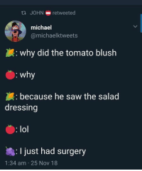 Lol, Saw, and Michael: ta JOHN retweeted  michael  @michaelktweets  : why did the tomato blush  : why  because he saw the salad  dressing  : lol  : I just had surgery  1:34 am 25 Nov 18