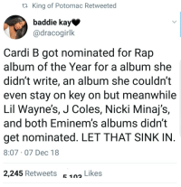 Grammys, Rap, and Fuck: ta King of Potomac Retweeted  baddie kay  @dracogirlk  Cardi B got nominated for Rap  album of the Year for a album she  didn't write, an album she couldn't  even stay on key on but meanwhile  Lil Wayne's, J Coles, Nicki Minaj's,  and both Eminem's albums didn't  get nominated. LET THAT SINK IN  8:07 07 Dec 18  2,245 Retweets E 1n Likes  c 102 Fuck the Grammys