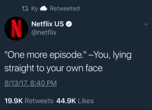 "Netflix, Lying, and One: ta KyRetweeted  Netflix US  @netflix  One more episode."" -You, lying  straight to your own face  8/13/17,_8:40 PM  19.9K Retweets 44.9K Likes"