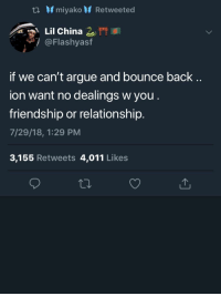 Arguing, China, and Friendship: ta miyako Retweeted  Lil China eff I  @Flashyasf  if we can't argue and bounce back ..  ion want no dealings w you.  friendship or relationship.  7/29/18, 1:29 PM  3,155 Retweets 4,011 Likes