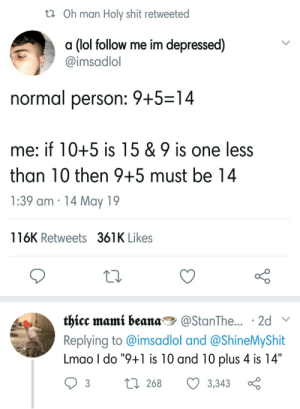 """Lmao, Lol, and Reddit: ta Oh man Holy shit retweeted  a (lol follow me im depressed)  @imsadlol  normal person: 9+5 14  me: if 10+5 is 15 & 9 is one less  than 10 then 9+5 must be 14  1:39 am 14 May 19  116K Retweets 361K Likes  tķicc mantt beanang @StanThe  . 2d  Replying to @imsadlol and @ShineMyShit  Lmao I do """"9+1 is 10 and 10 plus 4 is 14""""  3  268  3,343 Yes, i do the same"""