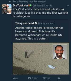 "Petty, Shit, and Black: ta Petty Pendergrass Retweeted  DreTookHer @BeardedDre 1d  They'll dismiss this case and rule it as a  ""suicide"" just like they did the first two shit  is outrageous  Tariq Nasheed @tarignasheed  Another Black federal prosecutor has  been found dead. This time it's  Beranton Whisenant Jr. a Florida US  attorney. This is a pattern  6  8,524  7,421 This is an emerging pattern that needs to be talked about"
