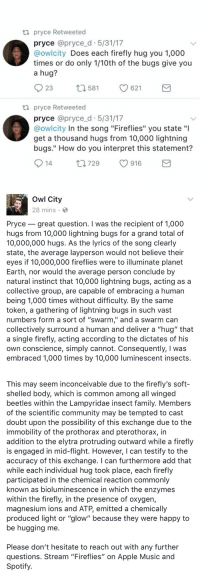 "owl city actually responded i'm screaming 😂💀 https://t.co/IDmBxMM8F1: ta pryce Retweeted  pryce @pryce d 5/31/17  owlcity Does each firefly hug you 1,000  times or do only 1/10th of the bugs give you  a hug?  23  621  t 581  ta pryce Retweeted  pryce @pryce d 5/31/17  @owlcity In the song ""Fireflies"" you state ""l  get a thousand hugs from 10,000 lightning  bugs."" How do you interpret this statement?  S 916  729  14   Owl City  28 mins  Pryce great question. I was the recipient of 1,000  hugs from 10,000 lightning bugs for a grand total of  10,000,000 hugs. As the lyrics of the song clearly  state, the average layperson would not believe their  eyes if 10,000,000 fireflies were to illuminate planet  Earth, nor would the average person conclude by  natural instinct that 10,000 lightning bugs, acting as a  collective group, are capable of embracing a human  being 1,000 times without difficulty. By the same  token, a gathering of lightning bugs in such vast  numbers form a sort of ""swarm,"" and a swarm can  collectively surround a human and deliver a ""hug"" that  a single firefly, acting according to the dictates of his  own conscience, simply cannot. Consequently, l was  embraced 1,000 times by 10,000 luminescent insects   This may seem inconceivable due to the firefly's soft-  shelled body, which is common among all winged  beetles within the Lampyridae insect family. Members  of the scientific community may be tempted to cast  doubt upon the possibility of this exchange due to the  immobility of the prothorax and pterothorax, in  addition to the elytra protruding outward while a firefly  is engaged in mid-flight. However, I can testify to the  accuracy of this exchange. can furthermore add that  while each individual hug took place, each firefly  participated in the chemical reaction commonly  known as bioluminescence in which the enzymes  within the firefly, in the presence of oxygen,  magnesium ions and ATP, emitted a chemically  produced light or ""glow"" because they were happy to  be hugging me  Please don't hesitate to reach out with any further  questions. Stream ""Fireflies"" on Apple Music and  Spotify owl city actually responded i'm screaming 😂💀 https://t.co/IDmBxMM8F1"