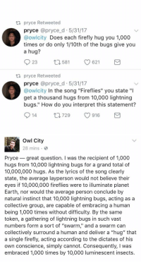 "owl city actually responded i'm screaming 😂💀 https://t.co/rDfy5ZO1jN: ta pryce Retweeted  pryce @pryce d 5/31/17  @owlcity  Does each firefly hug you 1,000  times or do only 1/10th of the bugs give you  a hug?  23  621  t 1581  ta pryce Retweeted  pryce @pryce d 5/31/17  @owlcity In the song ""Fireflies"" you state ""l  get a thousand hugs from 10,000 lightning  bugs."" How do you interpret this statement?  S 14  ti 729  916  M   Owl City  28 mins  Pryce great question. I was the recipient of 1,000  hugs from 10,000 lightning bugs for a grand total of  10,000,000 hugs. As the lyrics of the song clearly  state, the average layperson would not believe their  eyes if 10,000,000 fireflies were to illuminate planet  Earth, nor would the average person conclude by  natural instinct that 10,000 lightning bugs, acting as a  collective group, are capable of embracing a human  being 1,000 times without difficulty. By the same  token, a gathering of lightning bugs in such vast  numbers form a sort of ""swarm,"" and a swarm can  collectively surround a human and deliver a ""hug"" that  a single firefly, acting according to the dictates of his  own conscience, simply cannot. Consequently, l was  embraced 1,000 times by 10,000 luminescent insects owl city actually responded i'm screaming 😂💀 https://t.co/rDfy5ZO1jN"