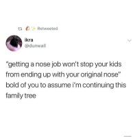 "Family, Memes, and Kids: ta Retweeted  ikra  @dunwall  ""getting a nose job won't stop your kids  from ending up with your original nose""  bold of you to assume i'm continuing this  family tree Does everyone in the world want a nose job?"
