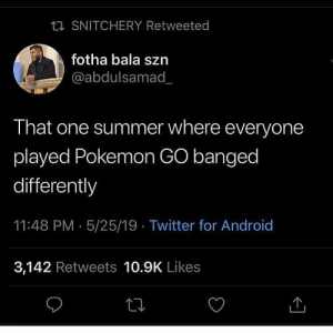 This was an era.. 🤷‍♂️🤦‍♂️ https://t.co/T2fYAue7rG: ta SNITCHERY Retweeted  fotha bala szn  @abdulsamad_  That one summer where everyone  played Pokemon GO banged  differently  11:48 PM 5/25/19 Twitter for Android  3,142 Retweets 10.9K Likes This was an era.. 🤷‍♂️🤦‍♂️ https://t.co/T2fYAue7rG