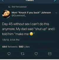 """Dad, Sex, and Shut Up: ta Stef Retweeted  Moni """"Knuck if you buck"""" Johnson  @Queenxo0  Day 45 without sex l can't do this  anymore. My dad said """"shut up"""" and  told him """"make me """"  1/9/18, 9:54 PM  444 Retweets 980 Likes Uhhhh..."""