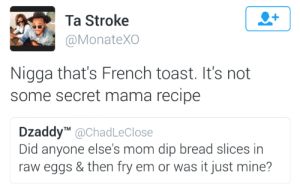 When your mom makes that fried egg bread: Ta Stroke  @MonateXO  Nigga that's French toast. It's not  some secret mama recipe  Dzaddy@ChadLeClose  Did anyone else's mom dip bread slices in  raw eggs & then fry em or was it just mine? When your mom makes that fried egg bread