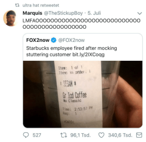 Starbucks, Coffee, and Time: ta ultra hat retweetet  Marquis @TheStickupBoy 5. Juli  LMFAOOOOOOOOOOOooooooooooOOoooOO  FOX2now @FOX2now  Starbucks employee fired after mocking  stuttering customer bit.ly/2IXCoqg  Ite: 1 of 1  Itens in order  Gr lod Coffee  No Classic  Time: 2:53:57 PM  Reg: 1  CAFE  527  th 96,1 Tsd.340,6 Tsd. M Too far? 🤔