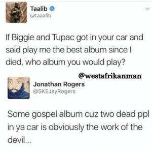 Jesus take the wheel: Taalib  @taaalib  If Biggie and Tupac got in your car and  said play me the best album since l  died, who album you would play?  @westafrikanman  Jonathan Rogers  @SKEJayRogers  Some gospel album cuz two dead ppl  in ya car is obviously the work of the  devil Jesus take the wheel