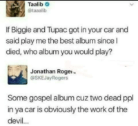 Dank, Memes, and Target: Taalib  @taaalib  If Biggie and Tupac got in your car and  said play me the best album since l  died, who album you would play?  Jonathan Rogei-  @SKEJayRogers  Some gospel album cuz two dead ppl  in ya car is obviously the work of the  devil... since i died by branson5 MORE MEMES