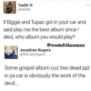 Jesus take the wheel: Taalib  @taaalib  If Biggie and Tupac got in your car and  said play me the best album since l  died, who album you would play?  @westafrikanman  Jonathan Rogers  @SKEJayRogers  Some gospel album cuz two dead ppl  in ya car is obviously the work of the  devil.. Jesus take the wheel