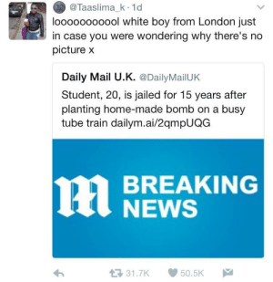 News, Breaking News, and Daily Mail: @Taaslima_k 1d  looooooooool white boy from London just  in case you were wondering why there's no  picture x  Daily Mail U.K. @DailyMailUK  Student, 20, is jailed for 15 years after  planting home-made bomb on a busy  tube train dailym.ai/2qmpUQG  BREAKING  NEWS  31.7K 50.5K Poor kid, suffered from mental illnesses😔