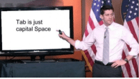 Capital, Space, and Coworkers: Tab is just  capital Space When I hear coworkers arguing about tabs VS spaces