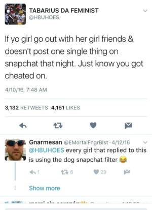 Jus Kno: TABARIUS DA FEMINIST  @H8UHOES  If yo girl go out with her girl friends &  doesn't post one single thing on  snapchat that night. Just know you got  cheated on.  4/10/16, 7:48 AM  3,132 RETWEETS 4,151 LIKES  Gnarmesan @EMortalFngrBlst. 4/12/16 ﹀  @H8UHOES every girl that replied to this  is using the dog snapchat filter  わ!  29  Show more Jus Kno