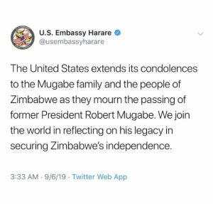 Yeah, we're all mourning the death of this dictator.: TABASSI  U.S. Embassy Harare  @usembassyharare  m  The United States extends its condolences  to the Mugabe family and the people of  Zimbabwe as they mourn the passing of  former President Robert Mugabe. We join  the world in reflecting on his legacy in  securing Zimbabwe's independence.  3:33 AM 9/6/19 Twitter Web App Yeah, we're all mourning the death of this dictator.