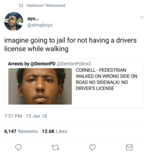 Jail, On a Tuesday, and Target: tAbdinoor2 Retweeted  ayo...  @simpboyz  imagine going to jail for not having a drivers  license while walking  Arrests by @DentonPD @DentonPolice2  CORNELL PEDESTRIAN  -  WALKED ON WRONG SIDE ON  ROAD NO SIDEWALK/ NO  DRIVER'S LICENSE  7:37 PM 15 Jan 18  6,147 Retweets 12.6K Likes 8thwonderful:  whyyoustabbedme:   He was arrested for being black on a Tuesday. A felony in some states.    I want someone to tell me the whole justice system ain't corrupt?
