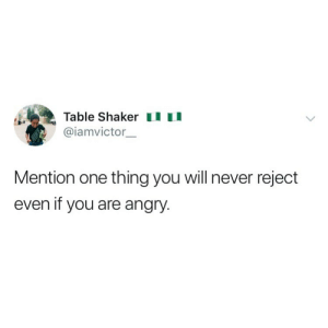 Funny, Memes, and Angry: Table Shaker I  @iamvictor  Mention one thing you will never reject  even if you are angry. What's that one thing? 😂👇🏽👇🏽 . KraksTV Entertainment Funny