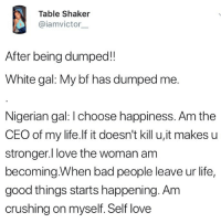 Bad, Girls, and Life: Table Shaker  @iamvictor  After being dumped!!  White gal: My bf has dumped me.  Nigerian gal: I choose happiness. Am the  CEO of my life.lf it doesn't kill u,it makes u  stronger.l love the woman am  becoming.When bad people leave ur life,  good things starts happening. Am  crushing on myself. Self love Very accurate 🤣🤣 Don't you just love Naija girls? . KraksTV Relationships Fun