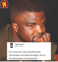 Being Broke, Funny, and Memes: Table Shaker  @iamvictor  For those who say everything has  advantages and disadvantages, tell me  the advantage of being broke? Any ideas? 🤣🤣 I think this is an exception o . KraksTV Entertainment Funny