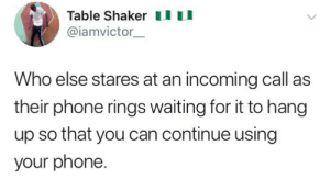 Like just finish ringing.: Table Shakeru  @iamvictor  Who else stares at an incoming call as  their phone rings waiting for it to hang  up so that you can continue using  your phone. Like just finish ringing.