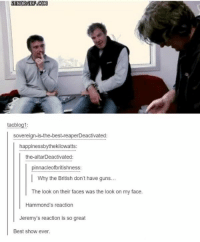 best show ever: tacblog1:  sovereign-is-the-best-reaperDeactivated:  happinessbythekilowatts:  the-altar Deactivated  pinnacleofbritishness:  I why the British don't have guns...  The look on their faces was the look on my face.  Hammond's reaction  Jeremy's reaction is so great  Best show ever.