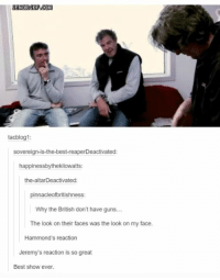 They are so shocked: tacblog1:  sovereign-is-the-best-reaperDeactivated:  happinessbythekilowatts:  the-altarDeactivated:  pinnacleofbritishness:  Why the British don't have guns...  The look on their faces was the look on my face.  Hammond's reaction  Jeremy's reaction is so great  Best show ever. They are so shocked