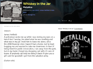 "Being Alone, Life, and Metallica: tacking fok rock with ecof  Whiskey in the Jar  ETALCA  Metallica  e nt Co Meca  Produced by Lars Ulrich, James Hetfield & Bob  Rock  Album Garage Inc.  Js WHISKEY IN  0 1  cpnion  32.2K  20  WHISKEY IN THE JAR LYRICS  About ""Whiskey in the Jar"" 3 contributors  [Verse 1  James Hetfield:  A policeman woke me up while i was resting my eyes on a  bench last Tuesday. He asked what he was smelling and  what was in my jar. I told him to leave me alone, since  the 2008 financial crisis i haven't had a home, but he kept  bugging me and wanted to take me downtown. In fear of  being fined for public intoxication, i ran away from the park,  but in my haste i forgot my shopping cart with 23 cans of  beans. If anybody can help me bring it back i'll give you a  gift card for goodwill i got from the salvation army.  METALLICA  Established  Since 1981  WHISKEY IN THE JAR  MADE IN SAN FRANCISCO  (Guitar solo) Life in San Fransisco"