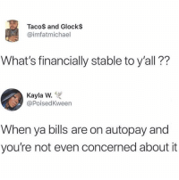 Goals.. 😂💯 https://t.co/FS3lYZ8d6C: Taco$ and Glock$  @imfatmichael  What's financially stable to y'all??  Kayla W.  @PoisedKween  When ya bills are on autopay and  you're not even concerned about it Goals.. 😂💯 https://t.co/FS3lYZ8d6C