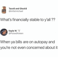 Really tho😂💯: Taco$ and Glock$  @imfatmichael  What's financially stable to y'all??  Kayla W.  @PoisedKween  When ya bills are on autopay and  you're not even concerned about it Really tho😂💯
