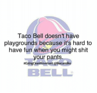 Shit Your Pants: Taco Bell doesn't have  playgrounds because it's hard to  have fun when you might shit  your pants.  #EatingCleanMovement @ likeareslike  BEL