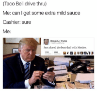 Taco Bell, Best, and Drive: (Taco Bell drive thru)  Me: can I get some extra mild sauce  Cashier: sure  Me:  Donald J. Trump  CrealDonaldTrump  Just closed the best deal with Mexico.  9292  FAVORITES  RETWEETS <p>&ldquo;We&rsquo;ve got the best deals.&rdquo;</p>