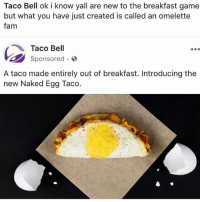 Fam, Taco Bell, and Breakfast: Taco Bell ok i know yall are new to the breakfast game  but what you have just created is called an omelette  fam  Taco Bell  sponsored .  A taco made entirely out of breakfast. Introducing the  new Naked Egg Taco. Follow @unemployed_professors