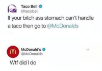 Ass, Bitch, and McDonalds: Taco Bell  @tacobell  If your bitch ass stomach can't handle  a taco then go to @McDonalds  mn  McDonald's  @McDonalds  Wtf did I do