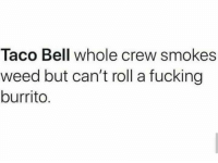 Fucking, Memes, and Taco Bell: Taco Bell whole crew smokes  weed but can't roll a fucking  burrito.