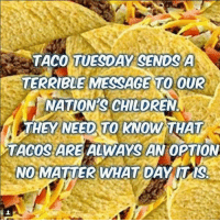 taco: TACO TUESDAY SENDS A  TERRIBLE MESSAGE TO OUR  NATION'S CHILDREN  THEY NEED TO KNOW THAT  TACOS ARE ALWAYS AN OPTION  NOMATTER WHAT DAY ITIS