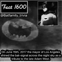 Batman, Facts, and God: Tact 1600  @Batfamily trivia  On June 15th, 2017 the mayor of Los Angeles  shined the bat-signal across the night sky as a  tribute to the late Adam West. This is such an awesome thing. And not just because I'm a Batman fan. Adam West was such a huge influence on a lot of people. He was Batman for millions of people and touched the lives of those around him. He helped define an era's Batman and helped saved the Batman Mythos. And I'm making this fact 1600 because I feel this is like the fact that defines this Instagram account. Someone who we've made dozens of facts on. So to you AdamWest God Bless you. Batman75 batman Arkham LA Batman1966