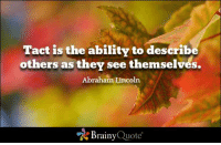 Memes, 🤖, and Brainyquote: Tact is the ability to describe  others as they see themselves.  Abraham Lincoln  A Brainy  Quote Tact is the ability to describe others as they see themselves. - Abraham Lincoln https://www.brainyquote.com/quotes/quotes/a/abrahamlin100036.html #brainyquote #QOTD #leaves #inspiration