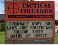 Guns, Memes, and Office: TACTICAL  FIREARMS  1200 S. MASON RD  281-693-GUNS (4867)  CRIMINALS OBEY GUN  LAWS LIKE POLITICIANS  FOLLOW THEIR  OATHS OF OFFICE Some things never change!