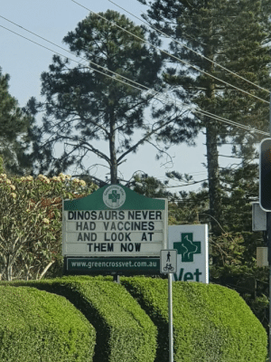 This sign at a local vet: TACTICE  DINOSAURS NEVER  HAD VACCINES  AND LOOK AT  THEM NOW  www.greencrossvet.com.au  Met  Vets  a This sign at a local vet