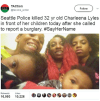 Children, Memes, and Police: TACtion  Follow  @tacoma action  Seattle Police killed 32 yr old Charleena Lyles  in front of her children today after she called  to report a burglary. #SayHerName  Retweets  Likes  16,993  10,226 nojusticenopeace