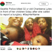 Black Lives Matter, Children, and Memes: TACtion  sincerely black  Follow  @tacoma action  Seattle Police killed 32 yr old Charleena Lyles  in front of her children today after she called  to report a burglary. #SayHerName  Retweets.  Likes  16.437  9,856 Outrageous, just outrageous!!! sayhername @afrokingdom_ @_born__black_ sincerelyblack myblackness melanin melaninonfleek melaninpoppin blackbeauty blackisbeautiful panafrican panafricanism blackpride blackpower black blackgirl blackman blackfamily blackbaby blacklivesmatter