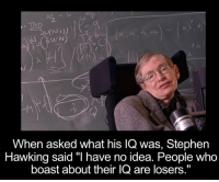 "Memes, Stephen, and Stephen Hawking: TAD  U(N  When asked what his lQ was, Stephen  Hawking said ""I have no idea. People Who  boast about their IQ are losers."" You heard it from the man himself! 🙏💪"